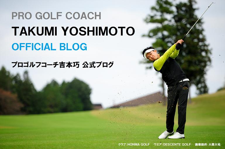 プロゴルフコーチ吉本巧 公式ブログ PRO GOLF COACH TAKUMI YOSHIMOTO OFFICIAL BLOG
